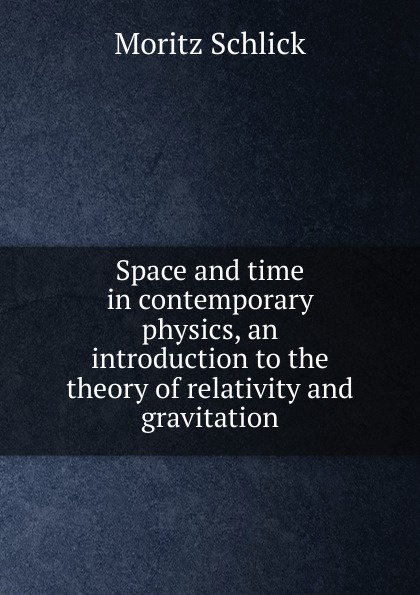 Moritz Schlick Space and time in contemporary physics, an introduction to the theory of relativity and gravitation kurt fischer relativity for everyone how space time bends