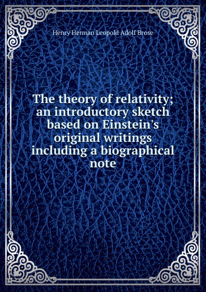 Henry Herman Leopold Adolf Brose The theory of relativity; an introductory sketch based on Einstein.s original writings including a biographical note hermann weyl henry brose space time matter