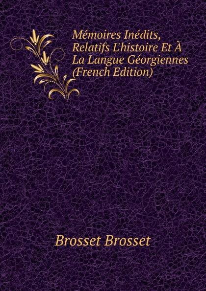 Brosset Brosset Memoires Inedits, Relatifs L.histoire Et A La Langue Georgiennes (French Edition) marie felicite brosset bibliographie analytique 1824 1879