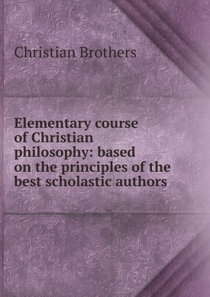 Christian Brothers Elementary course of philosophy: based on the principles best scholastic authors