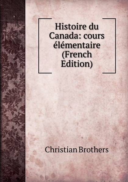 Christian Brothers Histoire du Canada: cours elementaire (French Edition) adhémar esmein cours elementaire d histoire du droit francais