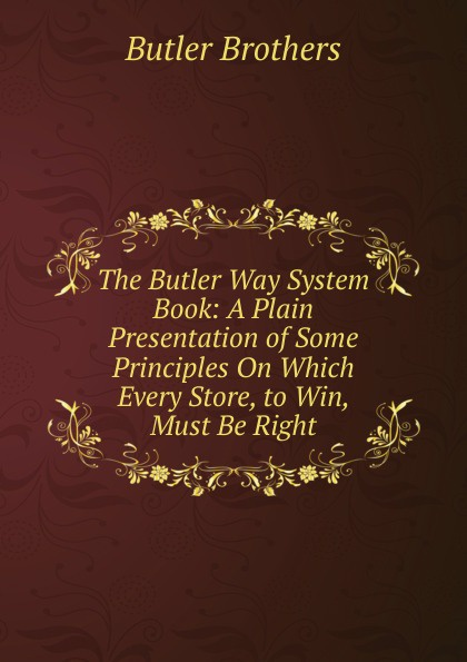 Butler Brothers The Butler Way System Book: A Plain Presentation of Some Principles On Which Every Store, to Win, Must Be Right butler george frank every girl s book