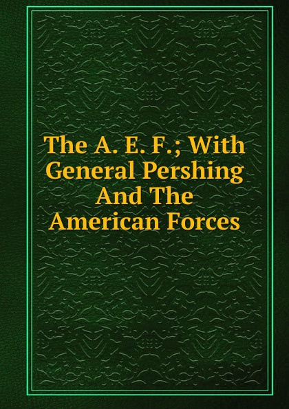 The A. E. F.; With General Pershing And The American Forces diane pershing the wish