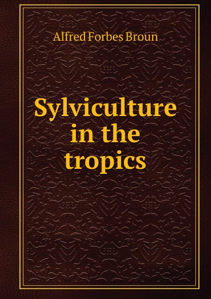 Alfred Forbes Broun Sylviculture in the tropics