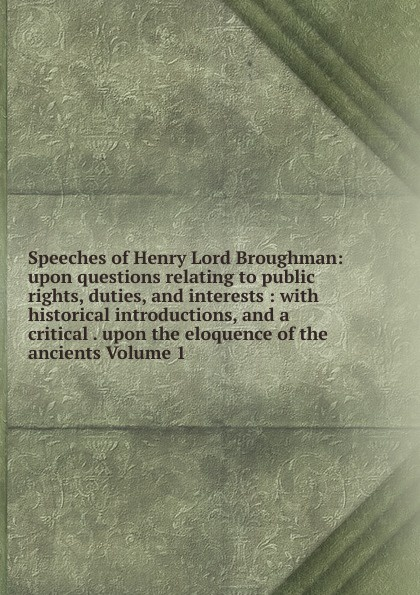 Speeches of Henry Lord Broughman: upon questions relating to public rights, duties, and interests : with historical introductions, and a critical . upon the eloquence of the ancients Volume 1