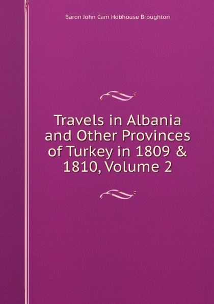 John Cam Hobhouse Broughton Travels in Albania and Other Provinces of Turkey in 1809 . 1810, Volume 2 цена и фото