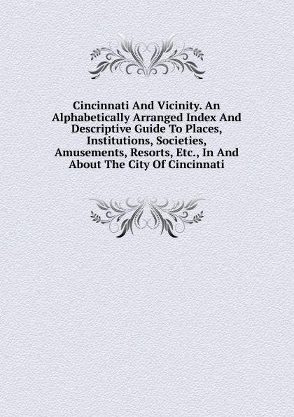Cincinnati And Vicinity. An Alphabetically Arranged Index And Descriptive Guide To Places, Institutions, Societies, Amusements, Resorts, Etc., In And About The City Of Cincinnati