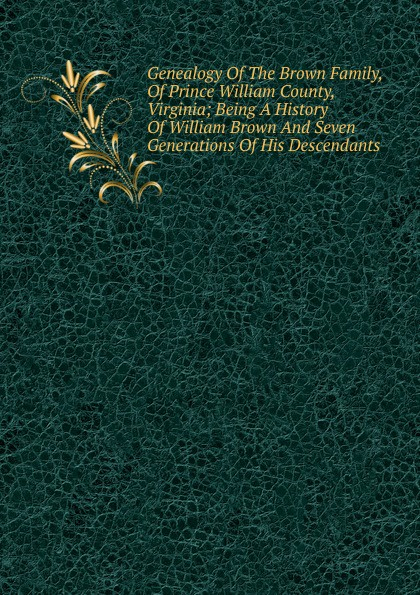 Genealogy Of The Brown Family, Of Prince William County, Virginia; Being A History Of William Brown And Seven Generations Of His Descendants william b 1867 brown family history of jeremiah fenton 1764 1841 of adams county ohio and his descendants
