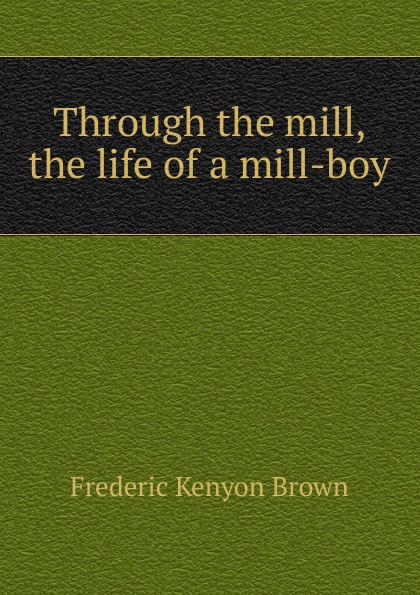 Frederic Kenyon Brown Through the mill, the life of a mill-boy frederic kenyon brown through the mill the life of a mill boy
