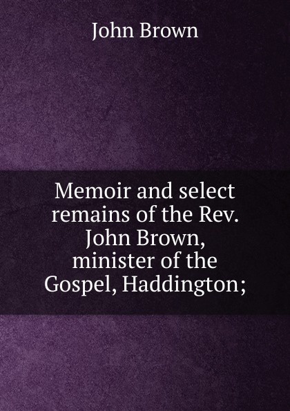 John Brown Memoir and select remains of the Rev. Brown, minister Gospel, Haddington;