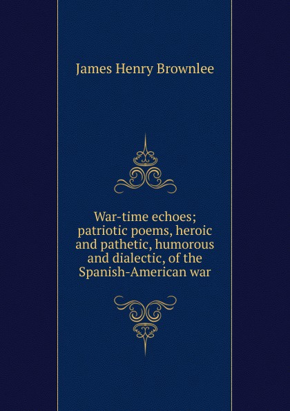 James Henry Brownlee War-time echoes; patriotic poems, heroic and pathetic, humorous and dialectic, of the Spanish-American war edward fitzwilliam songs and poems american and irish national and international patriotic political economic and miscellaneous