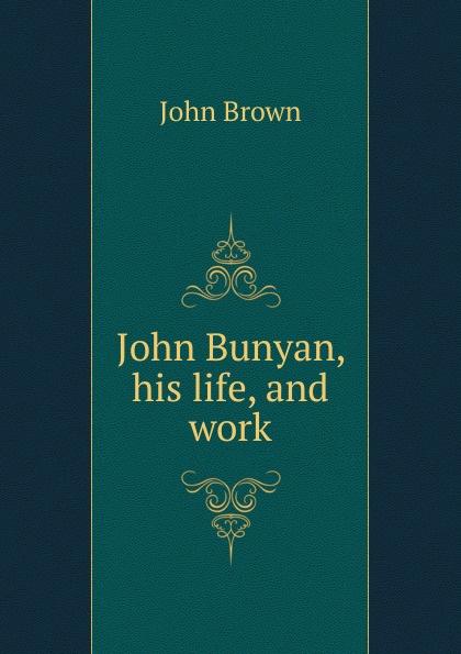 John Brown Bunyan, his life, and work