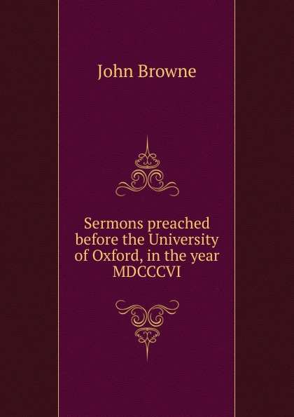 John Browne Sermons preached before the University of Oxford, in the year MDCCCVI henry wace the foundations of faith considered in eight sermons preached before the university of oxford in the year mdccclxxix