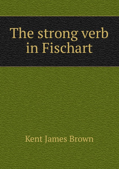 Kent James Brown The strong verb in Fischart the love verb
