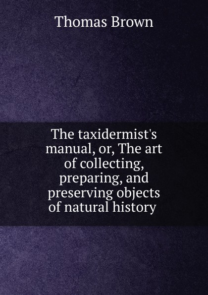 Thomas Brown The taxidermist.s manual, or, The art of collecting, preparing, and preserving objects of natural history .