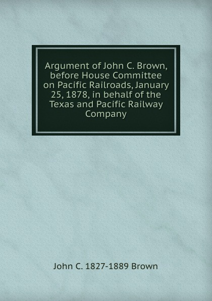 John C. 1827-1889 Brown Argument of Brown, before House Committee on Pacific Railroads, January 25, 1878, in behalf the Texas and Railway Company