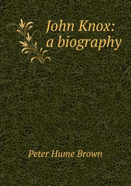 Фото - Peter Hume Brown John Knox: a biography john knox real education microform