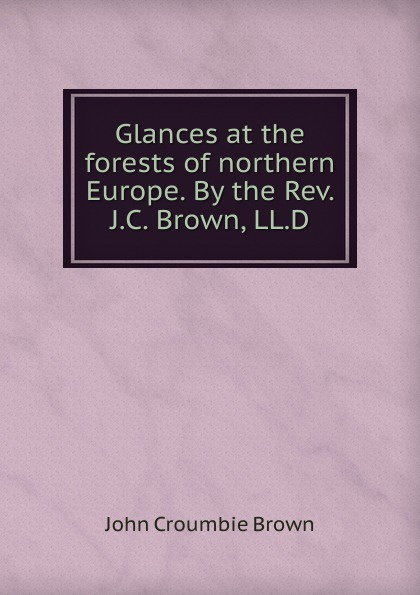 John Croumbie Brown Glances at the forests of northern Europe. By Rev. J.C. Brown, LL.D