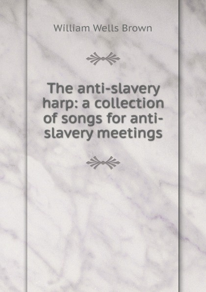 William Wells Brown The anti-slavery harp: a collection of songs for anti-slavery meetings slavery