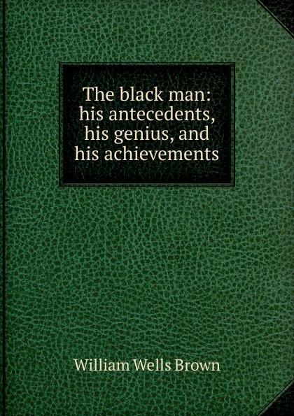 William Wells Brown The black man: his antecedents, genius, and achievements