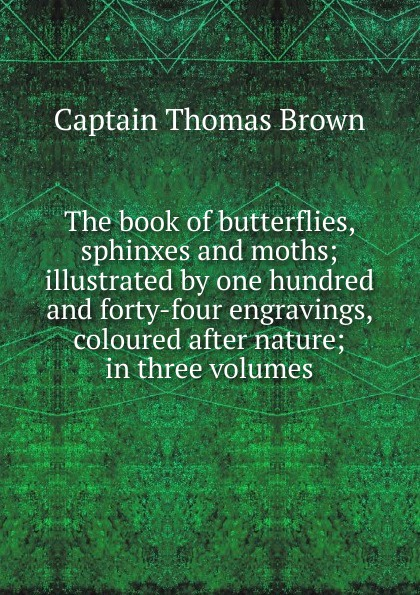 Captain Thomas Brown The book of butterflies, sphinxes and moths; illustrated by one hundred and forty-four engravings, coloured after nature; in three volumes james mason hutchings scenes of wonder and curiosity in california illustrated with over one hundred engravings a tourists guide to the yo semite valley