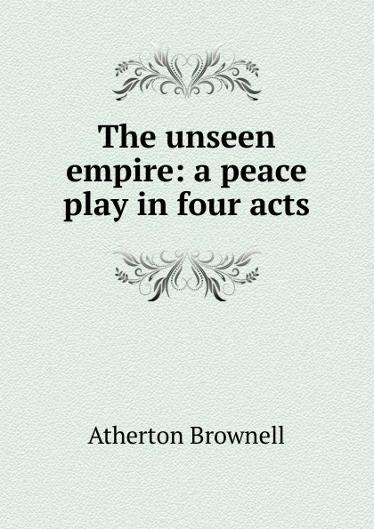 Atherton Brownell The unseen empire: a peace play in four acts joseph mary edgar hart swords drawn a romantic play in four acts