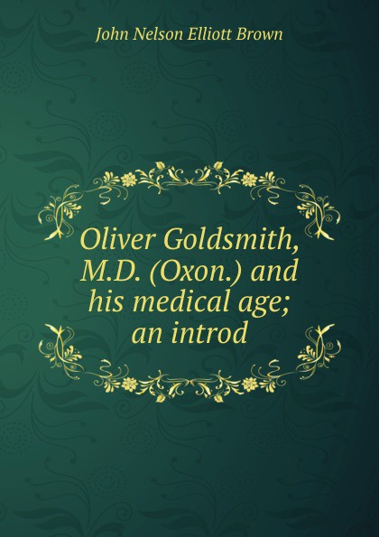 John Nelson Elliott Brown Oliver Goldsmith, M.D. (Oxon.) and his medical age; an introd