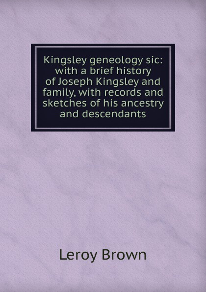 цена на Leroy Brown Kingsley geneology sic: with a brief history of Joseph Kingsley and family, with records and sketches of his ancestry and descendants