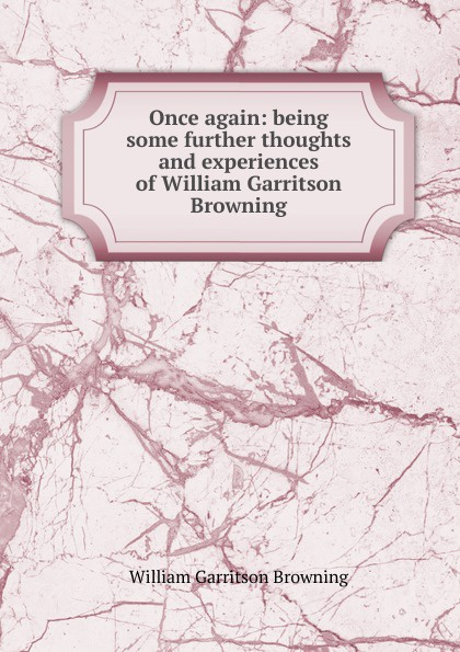 William Garritson Browning Once again: being some further thoughts and experiences of William Garritson Browning brenda harlen once and again