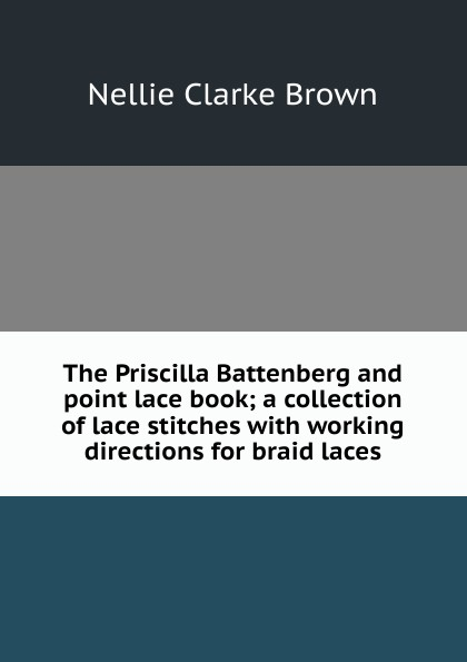 Nellie Clarke Brown The Priscilla Battenberg and point lace book; a collection of lace stitches with working directions for braid laces clarke m working spaces