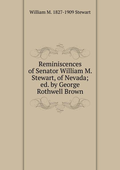 William M. 1827-1909 Stewart Reminiscences of Senator Stewart, Nevada; ed. by George Rothwell Brown