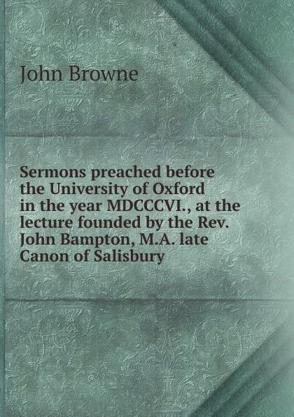 John Browne Sermons preached before the University of Oxford in the year MDCCCVI., at the lecture founded by the Rev. John Bampton, M.A. late Canon of Salisbury henry wace the foundations of faith considered in 8 sermons preached at the lecture founded by john bampton