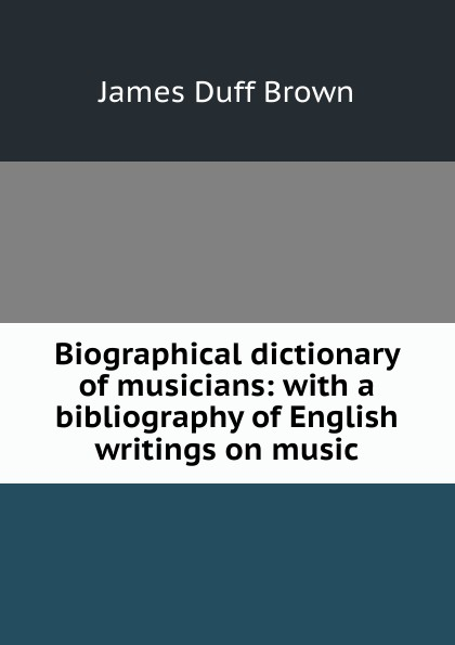 James Duff Brown Biographical dictionary of musicians: with a bibliography English writings on music