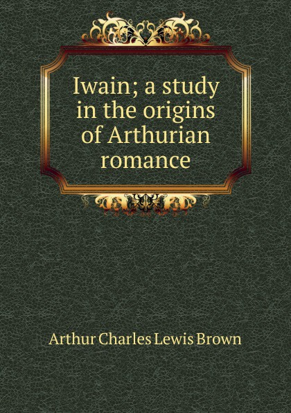 Arthur Charles Lewis Brown Iwain; a study in the origins of Arthurian romance