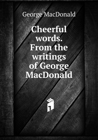 MacDonald George Cheerful words. From the writings of George MacDonald