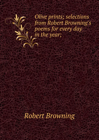 Robert Browning Olive prints; selections from Robert Browning.s poems for every day in the year; sándor petfi selections from poems