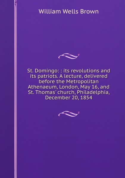William Wells Brown St. Domingo: : its revolutions and patriots. A lecture, delivered before the Metropolitan Athenaeum, London, May 16, Thomas. church, Philadelphia, December 20, 1854.