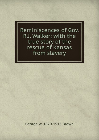 George W. 1820-1915 Brown Reminiscences of Gov. R.J. Walker; with the true story of the rescue of Kansas from slavery felix voorhies acadian reminiscences the true story of evangeline
