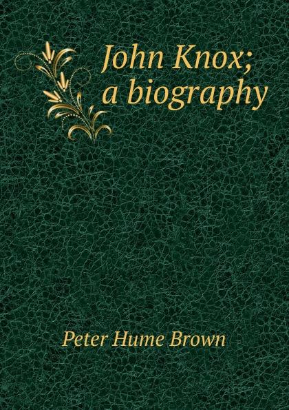 Фото - Peter Hume Brown John Knox; a biography john knox real education microform