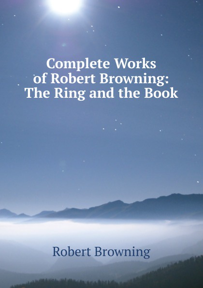Robert Browning Complete Works of Browning: The Ring and the Book