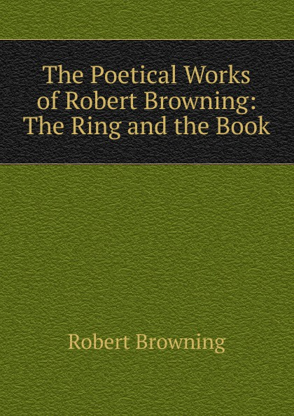 Robert Browning The Poetical Works of Browning: Ring and the Book