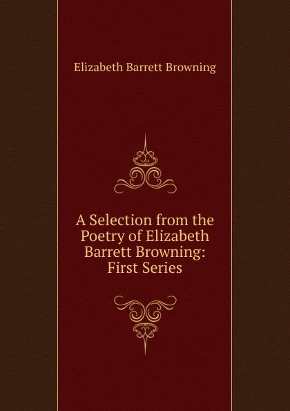 Browning Elizabeth Barrett A Selection from the Poetry of Elizabeth Barrett Browning: First Series andrea barrett servants of the map