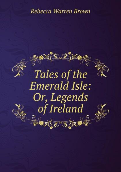 Rebecca Warren Brown Tales of the Emerald Isle: Or, Legends of Ireland стоимость