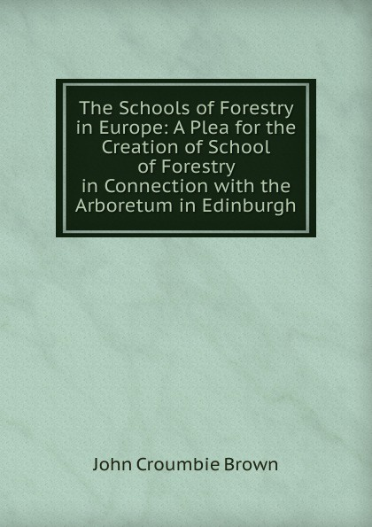 The Schools of Forestry in Europe: A Plea for the Creation of School of Forestry in Connection with the Arboretum in Edinburgh