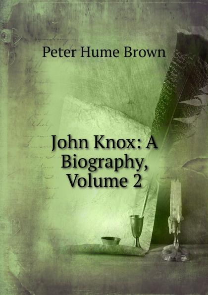 Фото - Peter Hume Brown John Knox: A Biography, Volume 2 john knox real education microform