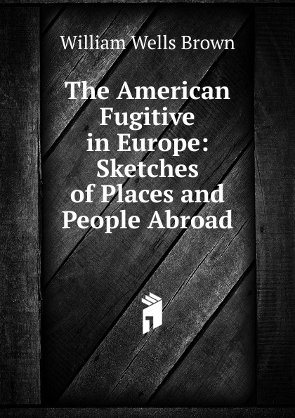 William Wells Brown The American Fugitive in Europe: Sketches of Places and People Abroad