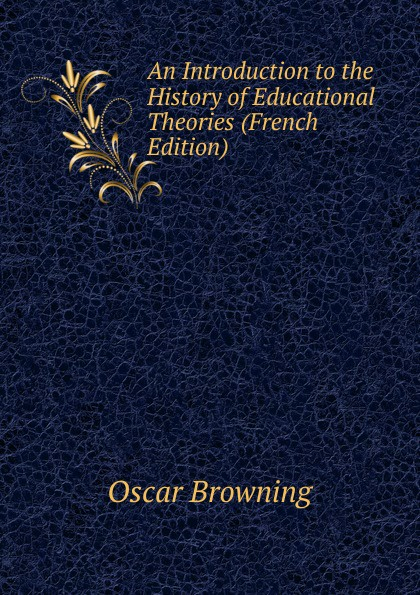 Oscar Browning An Introduction to the History of Educational Theories (French Edition) ivan strenski understanding theories of religion an introduction