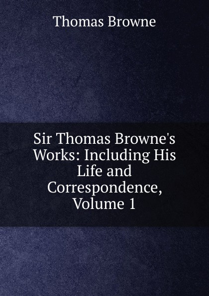 Фото - Thomas Brown Sir Thomas Browne.s Works: Including His Life and Correspondence, Volume 1 howard evans sir randal cremer his life and work