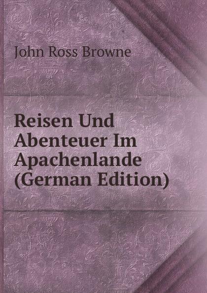 John Ross Browne Reisen Und Abenteuer Im Apachenlande (German Edition)