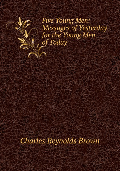 Charles Reynolds Brown Five Young Men: Messages of Yesterday for the Young Men of Today cygnet brown living today the power of now